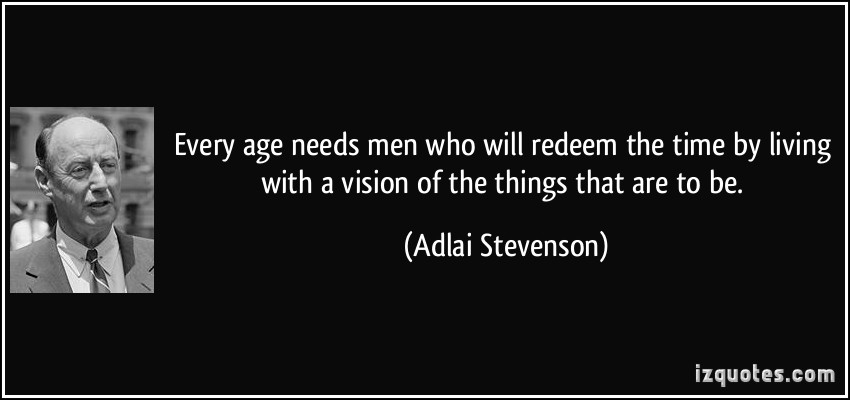 quote-every-age-needs-men-who-will-redeem-the-time-by-living-with-a-vision-of-the-things-that-are-to-be-adlai-stevenson-269759