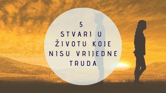 5 stvari u životu koje nisu vrijedne truda